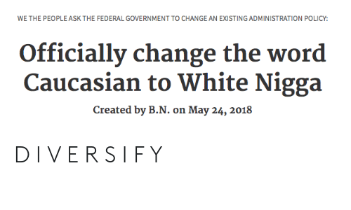 federal government: WE THE PEOPLE ASK THE FEDERAL GOVERNMENT TO CHANGE AN EXISTING ADMINISTRATION POLICY:  Officially change the word  Caucasian to White Nigga  Created by B.N. on May 24, 2018 D I V E R S I F Y