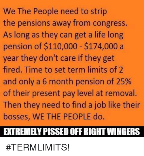˜†: We The People need to strip  the pensions away from congress.  As long as they can get a life long  pension of $110,000 $174,000 a  year they don't care if they get  fired. Time to set term limits of 2  and only a 6 month pension of 25%  of their present pay level at removal.  Then they need to find a job like their  bosses, WE THE PEOPLE do.  EXTREMELY PISSED OFFRIGHTWINGERS #TERMLIMITS!