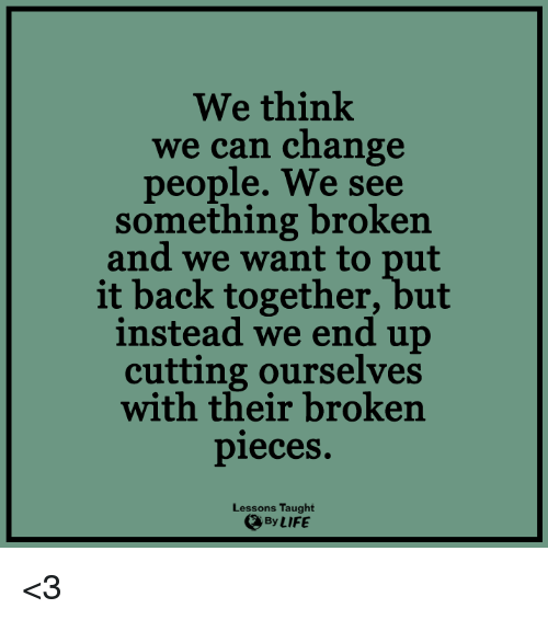 Lessoned: We think  we can change  people. We see  something broken  and we want to put  it back together, but  instead we end up  cutting ourselves  with their broken  pieces.  Lessons Taught  By LIFE <3