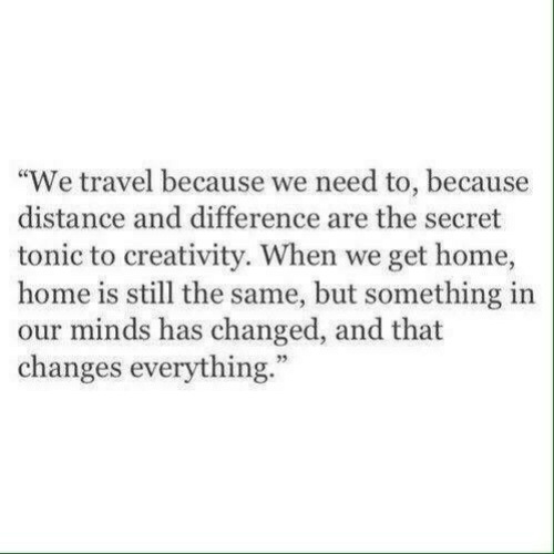 """creativity: """"We travel because we need to, because  distance and difference are the secret  tonic to creativity. When we get home,  home is still the same, but something in  our minds has changed, and that  changes everything.""""  73"""