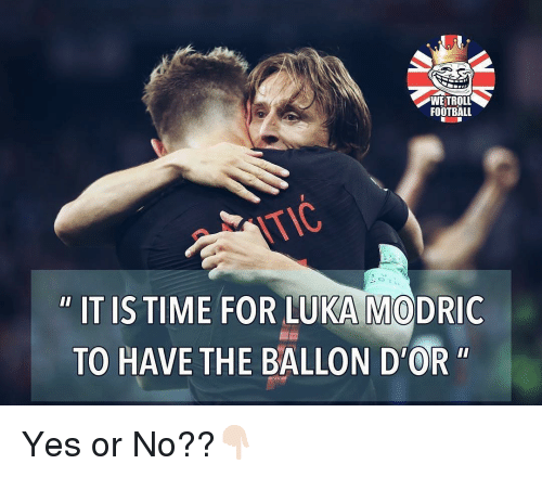 """Football, Memes, and Troll: WE TROLL  FOOTBALL  OK  """" IT IS TIME FOR LUKA MODRIC  TO HAVE THE BALLON D'OR"""" Yes or No??👇🏻"""