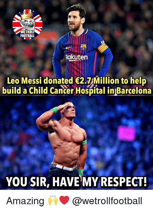 Troll Football: WE TROLL  FOOTBALL  Rakuten  Leo Messi donated 2.7 Million to help  build a Child Cancer Hospital in Barcelona  YOU SIR, HAVE MY RESPECT! Amazing 🙌❤️ @wetrollfootball