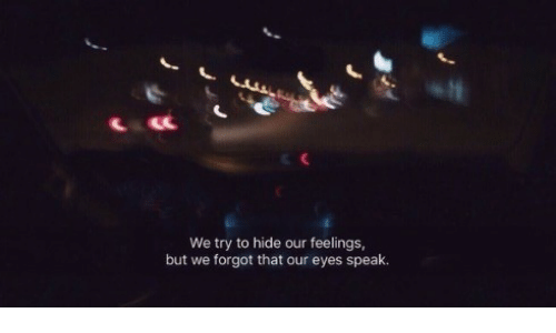Hide, Speak, and Eyes: We try to hide our feelings,  but we forgot that our eyes speak.