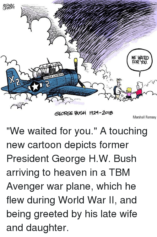 """Heaven, Memes, and Cartoon: WE WAITED  FOR YOU  GEORGE H.W.BUSH  GEORGE BSH 1924-2018  Marshall Ramsey """"We waited for you."""" A touching new cartoon depicts former President George H.W. Bush arriving to heaven in a TBM Avenger war plane, which he flew during World War II, and being greeted by his late wife and daughter."""