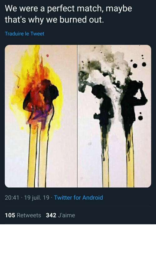 Android, Twitter, and Match: We were a perfect match, maybe  that's why we burned out.  Traduire le Tweet  20:41 19 juil. 19 Twitter for Android  105 Retweets 342 J'aime Makes you think a lot about matches