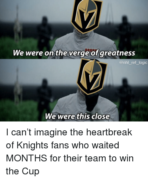 Logic, Memes, and National Hockey League (NHL): We were on theverge of greatness  @nhl_ref_logic  We werethis close I can't imagine the heartbreak of Knights fans who waited MONTHS for their team to win the Cup