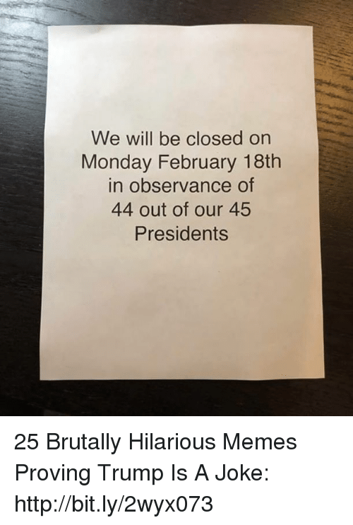 Memes, Http, and Presidents: We will be closed on  Monday February 18th  in observance of  44 out of our 45  Presidents 25 Brutally Hilarious Memes Proving Trump Is A Joke: http://bit.ly/2wyx073