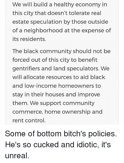 Unrealism: We will build a healthy economy in  this city that doesn't tolerate real  estate speculation by those outside  of a neighborhood at the expense of  its residents.  The black community should not be  forced out of this city to benefit  gentrifiers and land speculators. We  will allocate resources to aid black  and low-income homeowners to  stay in their houses and improve  them. We support community  commerce, home ownership and  rent control. Some of bottom bitch's policies. He's so cucked and idiotic, it's unreal.