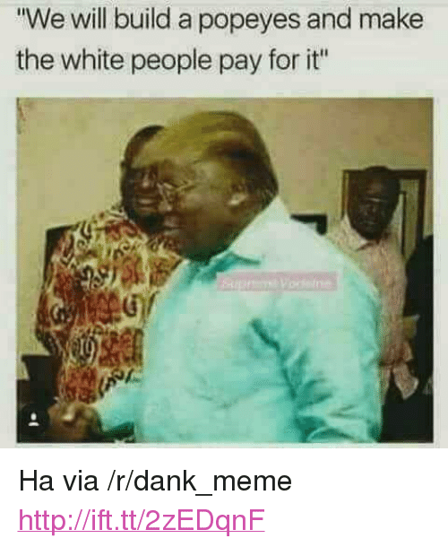 "Dank, Meme, and Popeyes: We will build a popeyes and make  the white people pay for it"" <p>Ha via /r/dank_meme <a href=""http://ift.tt/2zEDqnF"">http://ift.tt/2zEDqnF</a></p>"