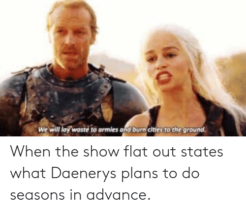 Will, Show, and What: We will lay waste to armies and burn cities to the ground. When the show flat out states what Daenerys plans to do seasons in advance.