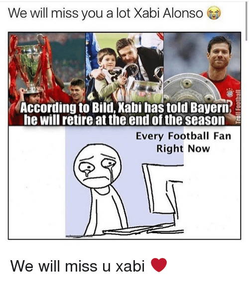 we will miss you: We will miss you a lot Xabi Alonso  According to Bild, Xabi has told Bayern  he will retire at the end of the season S  Every Football Fan  Right Now We will miss u xabi ❤️