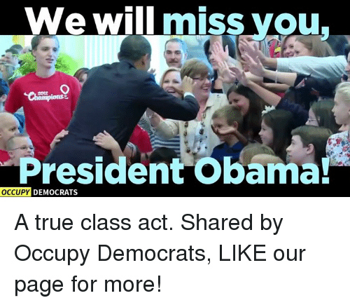 we will miss you: We will miss you  President Obama!  OCCUPY DEMOCRATS A true class act.  Shared by Occupy Democrats, LIKE our page for more!