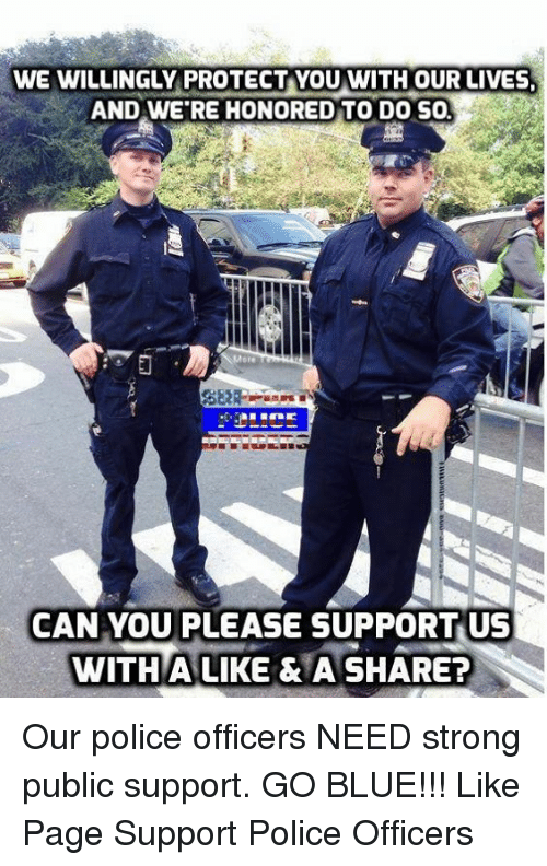 Memes, 🤖, and Sol: WE WILLINGLY PROTECT YOU WITH OUR LIVES.  AND WERE HONORED TO DO SOL  CAN YOU  PLEASE SUPPORT US  WITH A LIKE & A SHARE? Our police officers NEED strong public support. GO BLUE!!!  Like Page Support Police Officers