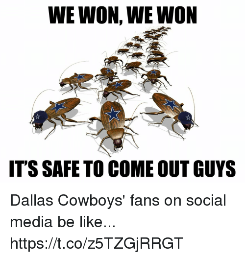Be Like, Dallas Cowboys, and Social Media: WE WON, WE WON  IT'S SAFE TO COME OUT GUYS Dallas Cowboys' fans on social media be like... https://t.co/z5TZGjRRGT