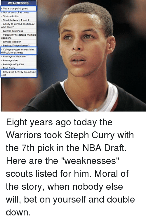 """Basketball, College, and Golden State Warriors: WEAKNESSES  Not a true point guard  Out of control at time  Shot-selection  Stuck between 1 and 2  Ability to defend position at  next level?  Lateral quickness  Versatility to defend multiple  positions  Limited upside?  College system makes him  Average athleticism  -Average size  Average wingspan  Frai frame  Relies too heavily on outside  hot Eight years ago today the Warriors took Steph Curry with the 7th pick in the NBA Draft. Here are the """"weaknesses"""" scouts listed for him. Moral of the story, when nobody else will, bet on yourself and double down."""