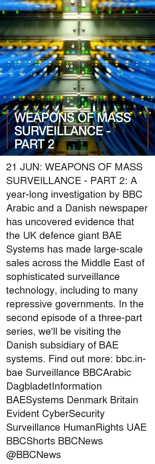 Bae, Memes, and Denmark: WEAPONS OF MASS  SURVEILLANCE  PART 2 21 JUN: WEAPONS OF MASS SURVEILLANCE - PART 2: A year-long investigation by BBC Arabic and a Danish newspaper has uncovered evidence that the UK defence giant BAE Systems has made large-scale sales across the Middle East of sophisticated surveillance technology, including to many repressive governments. In the second episode of a three-part series, we'll be visiting the Danish subsidiary of BAE systems. Find out more: bbc.in-bae Surveillance BBCArabic DagbladetInformation BAESystems Denmark Britain Evident CyberSecurity Surveillance HumanRights UAE BBCShorts BBCNews @BBCNews