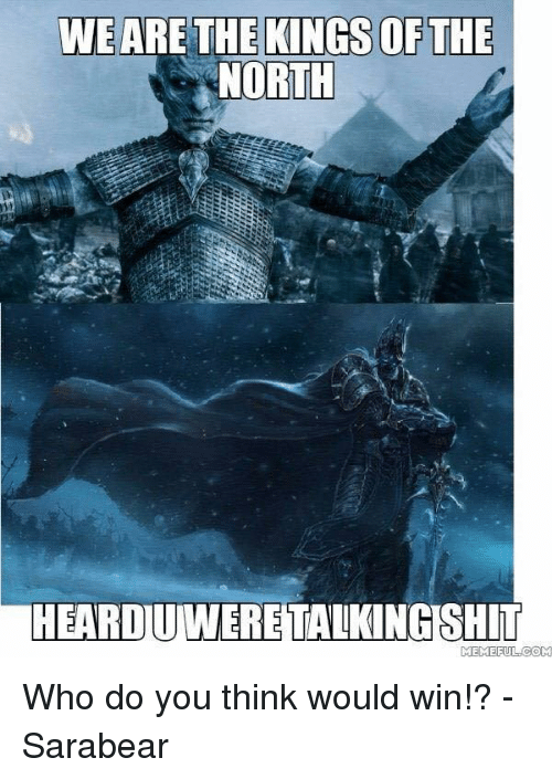 Memes, 🤖, and  Conti: WEARE THE KINGS OF THE  NORTH  HEARDIUMWERE TALKINGSHIT  MEMEFUL CONTI Who do you think would win!?  - Sarabear