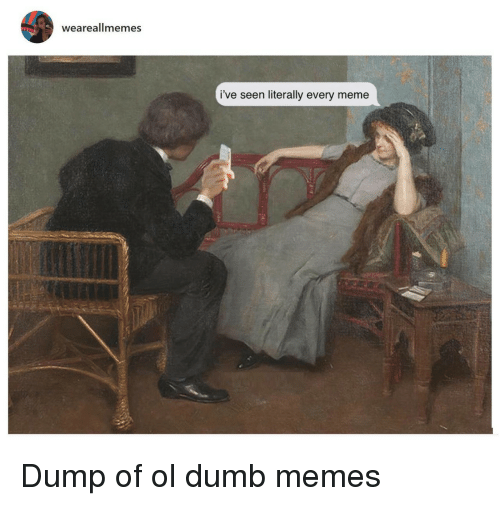 Every Meme: weareallmemes  i've seen literally every meme Dump of ol dumb memes