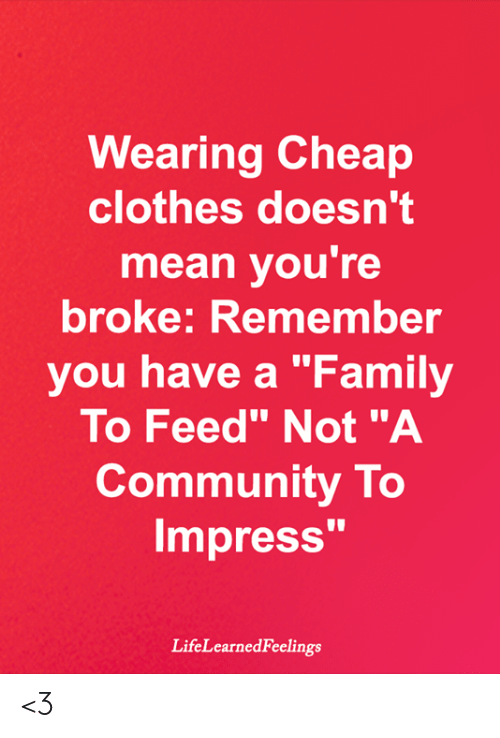 """Clothes, Community, and Family: Wearing Cheap  clothes doesn't  mean you're  broke: Remember  you have a """"Family  To Feed"""" Not """"A  Community To  Impress'""""  LifeLearnedFeelings <3"""