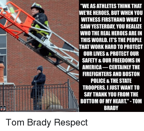 """America, Football, and Nfl: """"WEASATHLETES THINK THAT  WERE HEROES, BUT WHEN YOU  WITNESS FIRSTHAND WHAT I  SAWYESTERDA,YOU REALIZE  WHO THE REAL HEROES ARE IN  THIS WORLD, ITS THE PEOPLE  THAT WORK HARD TO PROTECT  OUR LIVES, 8 PROTECTOUR  SAFETY& OUR FREEDOMSIN  u AMERICA-CERTAINLY THE  FIREFIGHTERS AND BOSTON  POLICE & THE STATE  TROOPERS I JUST WANT TO  SAY THANK YOU FROM THE  BOTTOM OF MY HEART""""-TOM  BRADY Tom Brady Respect"""