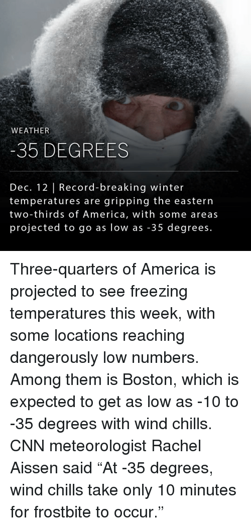 """Chill, Memes, and Winter: WEATHER  -35 DEGREES  Dec. 12 Record-breaking winter  temperatures are gripping the eastern  two-thirds of America, with some areas  projected to go as low as 35 degrees. Three-quarters of America is projected to see freezing temperatures this week, with some locations reaching dangerously low numbers. Among them is Boston, which is expected to get as low as -10 to -35 degrees with wind chills. CNN meteorologist Rachel Aissen said """"At -35 degrees, wind chills take only 10 minutes for frostbite to occur."""""""