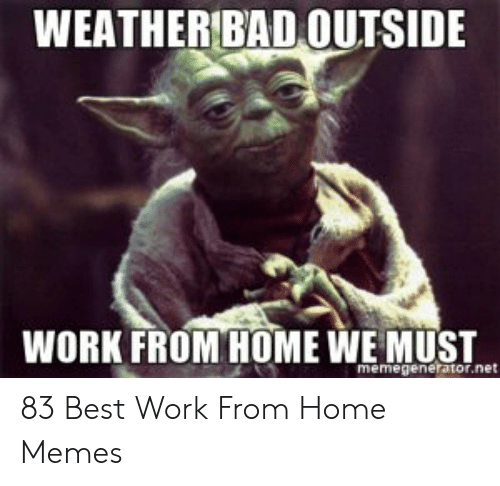 Hard Work Meme: WEATHER BAD OUTSIDE  WORK FROM HOME WE MUST  memegenerator.net 83 Best Work From Home Memes