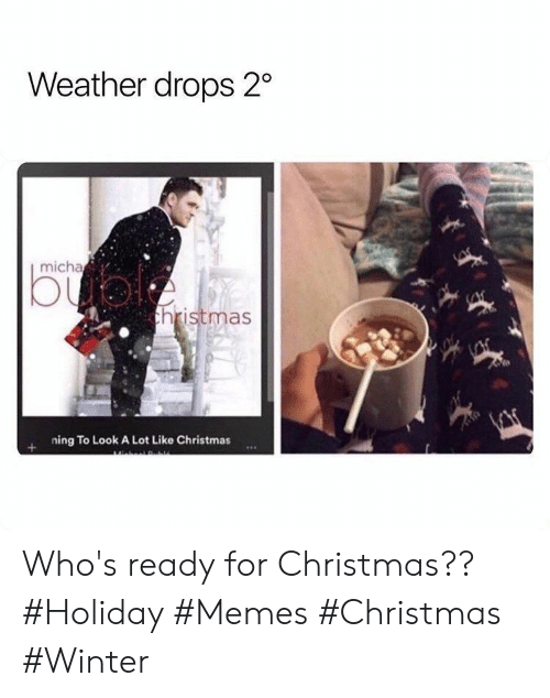 Drops: Weather drops 2  micha  bual  thristmas  ning To Look A Lot Like Christmas Who's ready for Christmas?? #Holiday #Memes #Christmas #Winter