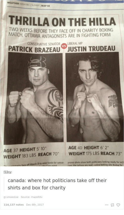 "Boxing, Canada, and Cancer: WEATHER HİGH 16C [SUNNY I MAPS8  THRILLA ON THE HILLA  TWO WEEKS BEFORE THEY FACE OFF IN CHARITY BOXING  MATCH, OTTAWA ANTAGONISTS ARE IN FIGHTING FORM  CONSERVATIVE SENATOR  PATRICK BRAZEAU  LIBERAL MP  VS  JUSTIN TRUDEAU  AGE 40 HEIGHT 6'2""  AGE 37 HEIGHT 5'10""  WEIGHT 183 LBS REACH 70 WEIGHT 175 LBS REACH 73  to raise funds for cancer  promo shots show both politicians looking ready for acti  31  f33ny  canada: where hot politicians take off their  shirts and box for charity  d smoestoe Source: mazeltov  114,137 notes Dec 6th, 2017"
