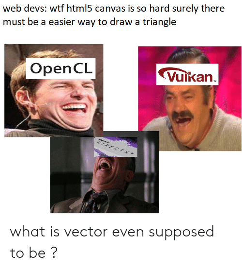 Canvas: web devs: wtf html5 canvas is so hard surely there  must be a easier way to draw a triangle  OpenCL  Vulkan what is vector even supposed to be ?