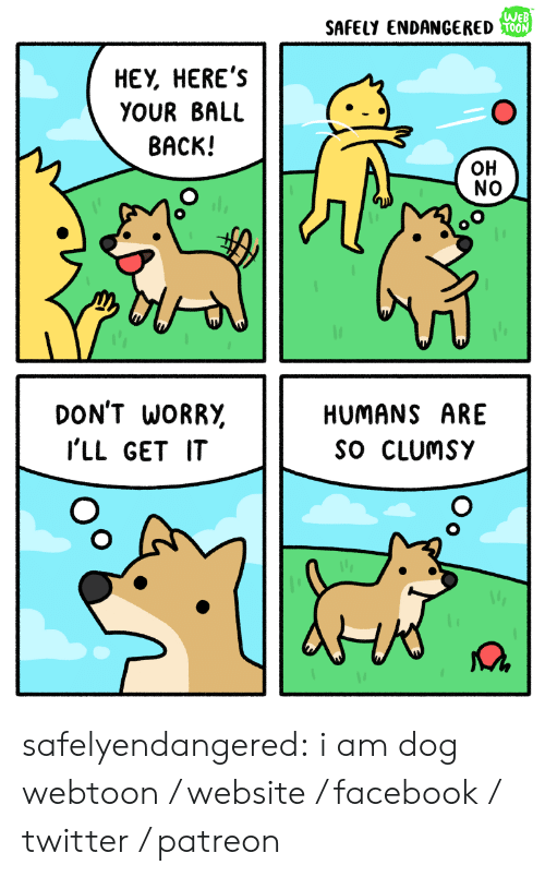 Facebook, Tumblr, and Twitter: WEB  SAFELY ENDANGERED OON  НЕУ, НERE'S  YOUR BALL  ВАСК!  Он  NO  DON'T WORRY  HUMANS ARE  SO CLUMSY  I'LL GET IT safelyendangered: i am dog webtoon / website / facebook / twitter / patreon