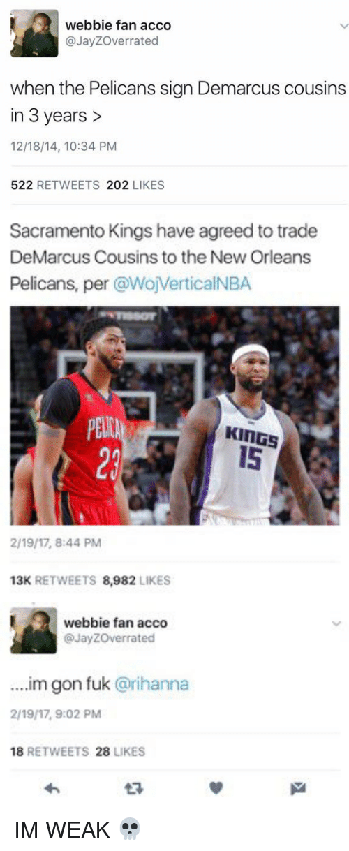 DeMarcus Cousins, Memes, and New Orleans Pelicans: webbie fan acco  JayZOverrated  when the Pelicans sign Demarcus cousins  in 3 years  12/18/14, 10:34 PM  522  RETWEETS  202  LIKES   Sacramento Kings have agreed to trade  DeMarcus Cousins to the New Orleans  Pelicans, per  @WojVerticalNBA  PENA  KINGS  2/19/17, 8:44 PM  13K RETWEETS  8,982  LIKES   webbie fan acco  @Jayzoverrated  m gon fuk @rihanna  2/19/17, 9:02 PM  18  RETWEETS  28  LIKES IM WEAK 💀