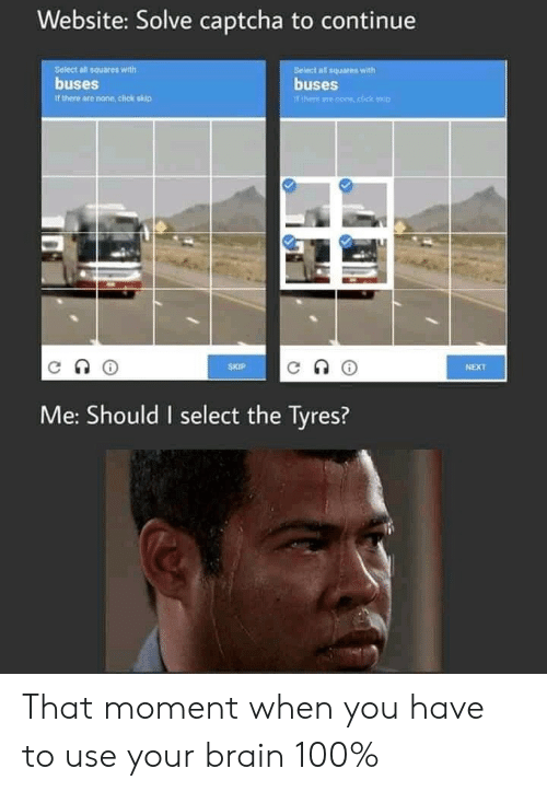squares: Website: Solve captcha to continue  Seiect all squares with  buses  Belect all squares with  buses  Tthere ane cone,click kip  it there are none, click skip  SKIP  NEXT  Me: Should I select the Tyres? That moment when you have to use your brain 100%