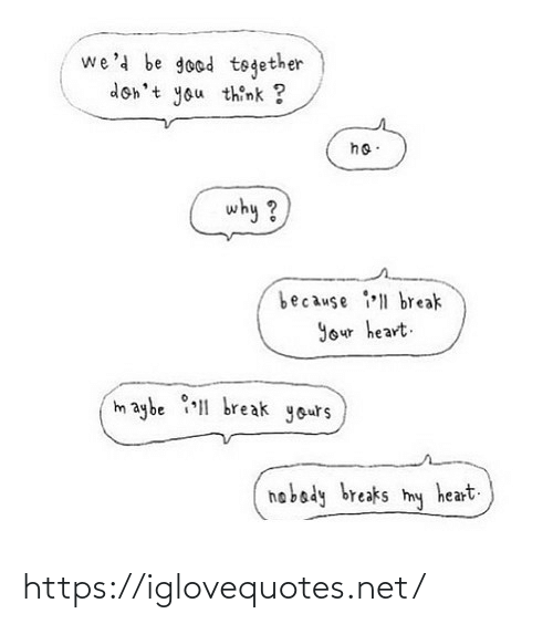 together: we'd be good together  don't you think ?  ho:  why ?  because ll break  Your heart.  maybe 1 break yours  hobady breaks  heart.  my https://iglovequotes.net/