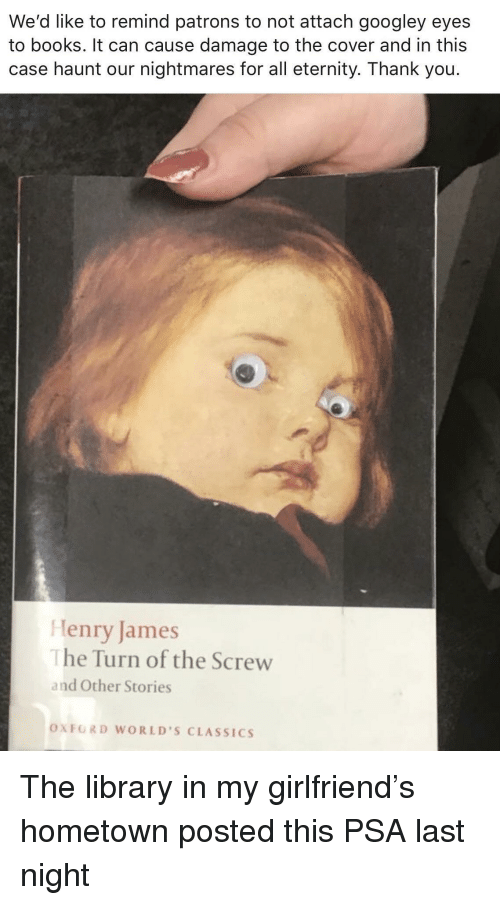 Books, Thank You, and Library: We'd like to remind patrons to not attach googley eyes  to books. It can cause damage to the cover and in this  case haunt our nightmares for all eternity. Thank you.  Henry James  he Turn of the Screw  and Other Stories  OXFORD WORLD'S CLASSICS The library in my girlfriend's hometown posted this PSA last night