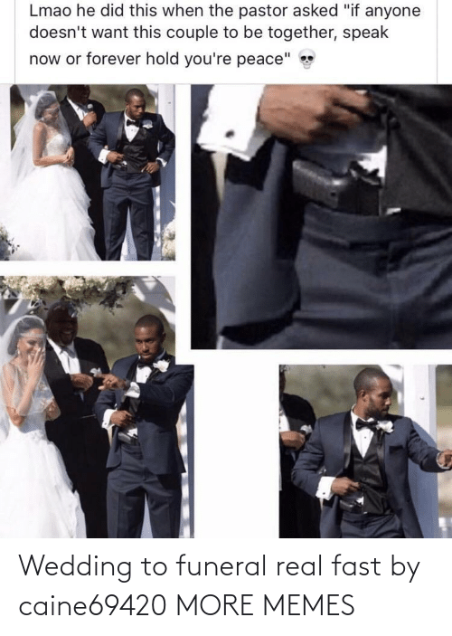 real: Wedding to funeral real fast by caine69420 MORE MEMES