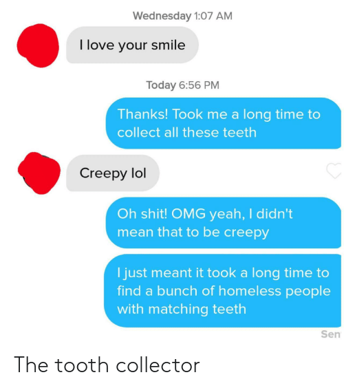Creepy: Wednesday 1:07 AM  I love your smile  Today 6:56 PM  Thanks! Took me a long time to  collect all these teeth  Creepy lol  Oh shit! OMG yeah, I didn't  mean that to be creepy  I just meant it took a long time to  find a bunch of homeless people  with matching teeth  Sen The tooth collector