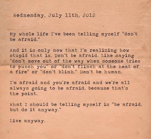 "punch you: Wednesday, July 11th, 2012  My whole life I've been telling myself ""don't  be afraid.""  And it is only  stupid that is. Don't be afraid. Like saying  ""don't move out of the way when someone tries  to punch you"" or ""don't flinch at the heat of  a fire"" or ""don't blink."" Don't be human.  now that I'm realizing how  I'm afraid and you're afraid and we're all  always going to be afraid, because that's  the point.  What I should be telling myself is ""be afraid,  but do it anyway.""  Live anyway."
