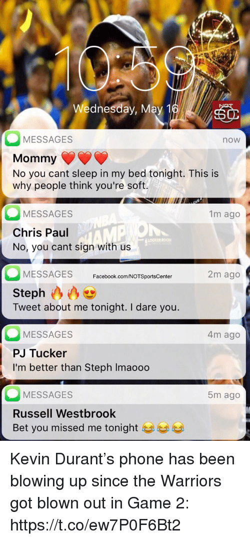 Chris Paul, Facebook, and Kevin Durant: Wednesday, May 1  MESSAGES  Mommy  No you cant sleep in my bed tonight. This is  why people think you're soft.  now  MESSAGES  Chris Paul  No, you cant sign with us  1m ago  OCKER  MESSAGES Facebook.com/NOTSportsCenter  2m ago  Steph  Tweet about me tonight. I dare you.  MESSAGES  PJ Tucker  I'm better than Steph Imaoo0  4m ago  MESSAGES  Russell Westbrook  Bet you missed me tonight  5m ago Kevin Durant's phone has been blowing up since the Warriors got blown out in Game 2: https://t.co/ew7P0F6Bt2