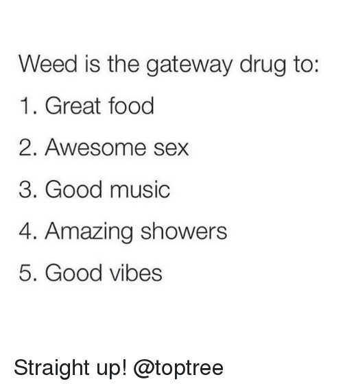 Food, Music, and Sex: Weed is the gateway drug to:  1. Great food  2. Awesome sex  3. Good music  4. Amazing showers  5. Good vibes Straight up! @toptree