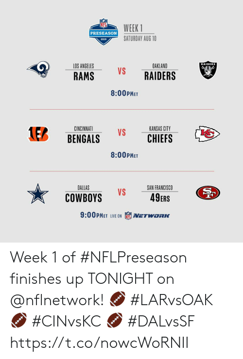 oakland: WEEK 1  PRESEASON  SATURDAY AUG 10  2019  RAIDERS  LOS ANGELES  OAKLAND  VS  RAIDERS  RAMS  8:00PMET  KANSAS CITY  CINCINNATI  1EB  VS  CHIEFS  BENGALS  8:00PMET  DALLAS  SAN FRANCISCO  VS  49ERS  COWBOYS  9:00PMET LIVE ON  NETWORC Week 1 of #NFLPreseason finishes up TONIGHT on @nflnetwork!  🏈 #LARvsOAK 🏈 #CINvsKC 🏈 #DALvsSF https://t.co/nowcWoRNII