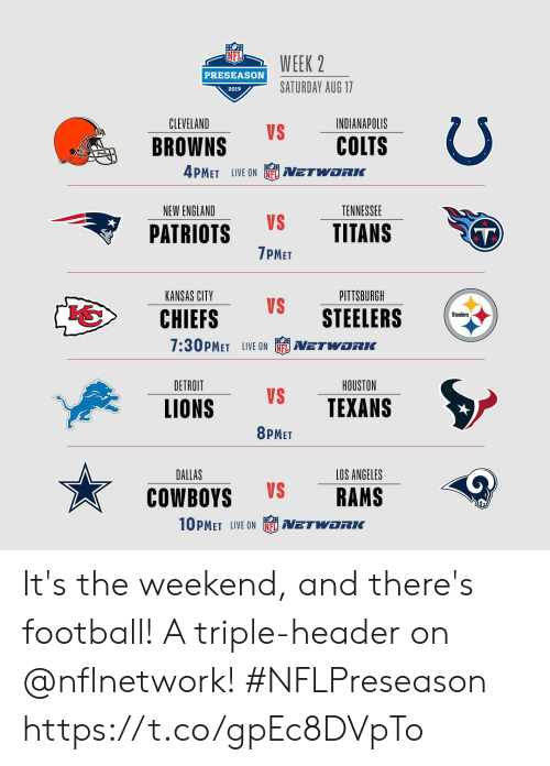 Dallas: WEEK 2  PRESEASON  SATURDAY AUG 17  2019  CLEVELAND  INDIANAPOLIS  VS  COLTS  BROWNS  4PMET LIVE ON  NETWORIK  NEW ENGLAND  TENNESSEE  VS  TITANS  PATRIOTS  T)  7PMET  PITTSBURGH  KANSAS CITY  VS  STEELERS  CHIEFS  Steelers  7:30PMET LIVE ON  NETWORKC  DETROIT  HOUSTON  VS  TEXANS  LIONS  8PMET  DALLAS  LOS ANGELES  VS  RAMS  COWBOYS  10PMET LIVE ON  NETWORK It's the weekend, and there's football! A triple-header on @nflnetwork! #NFLPreseason https://t.co/gpEc8DVpTo