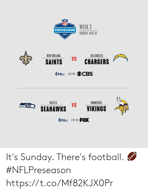 Minnesota: WEEK 2  PRESEASON  SUNDAY AUG 18  2019  NEW ORLEANS  LOS ANGELES  VS  CHARGERS  SAINTS  4PMET LIVE ON OCBS  SEATTLE  MINNESOTA  VS  SEAHAWKS  VIKINGS  FOX  8PMET LIVE ON It's Sunday. There's football. 🏈 #NFLPreseason https://t.co/Mf82KJX0Pr