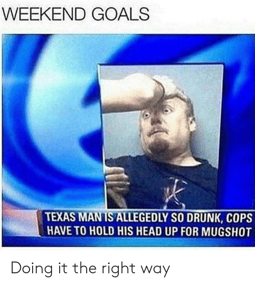 So Drunk: WEEKEND GOALS  TEXAS MANIS ALLEGEDLY SO DRUNK, COPS  HAVE TO HOLD HIS HEAD UP FOR MUGSHOT Doing it the right way