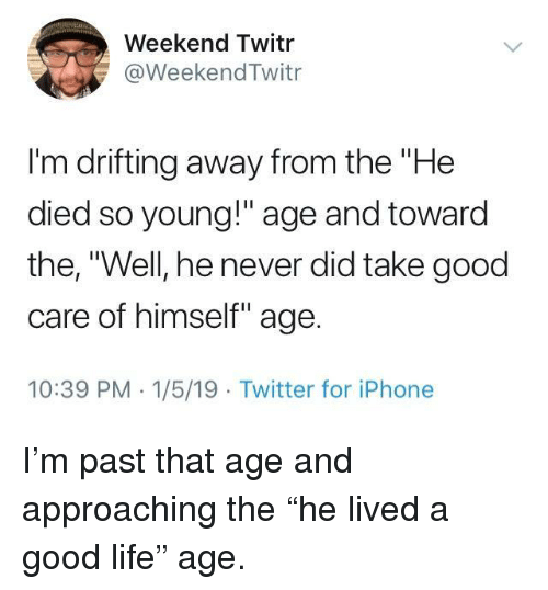 """Iphone, Life, and Twitter: Weekend Twitr  @WeekendTwitr  I'm drifting away from the """"He  died so young!"""" age and toward  the, """"Well, he never did take good  care of himself"""" age.  10:39 PM 1/5/19 Twitter for iPhone I'm past that age and approaching the """"he lived a good life"""" age."""