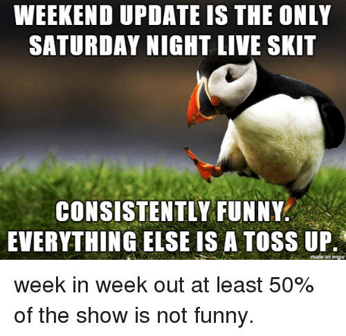 Funny, Saturday Night Live, and Live: WEEKEND UPDATE IS THE ONLY  SATURDAY NIGHT LIVE SKIT  CONSISTENTLY FUNNY  EVERYTHING EISE IS A TOSS UP week in week out at least 50% of the show is not funny.