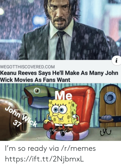 john wick: WEGOTTH I SCOVERED.COM  Keanu Reeves Says He'll Make As Many John  Wick Movies As Fans Want  Me  John Wick  37 I'm so ready via /r/memes https://ift.tt/2NjbmxL