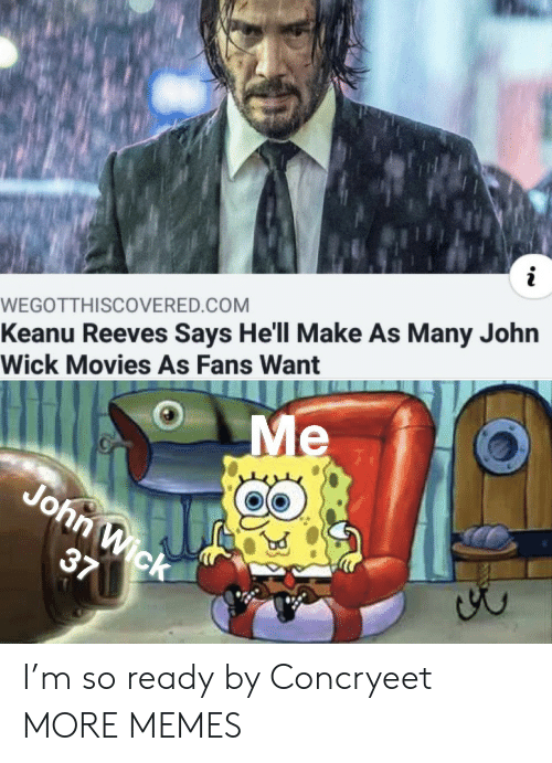 john wick: WEGOTTH I SCOVERED.COM  Keanu Reeves Says He'll Make As Many John  Wick Movies As Fans Want  Me  John Wick  37 I'm so ready by Concryeet MORE MEMES
