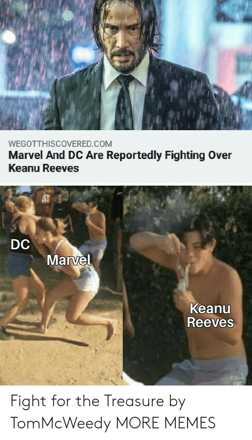 Reportedly: WEGOTTHISCOVERED.COM  Marvel And DC Are Reportedly Fighting Over  Keanu Reeves  DC  Marvel  Keanu  Reeves Fight for the Treasure by TomMcWeedy MORE MEMES