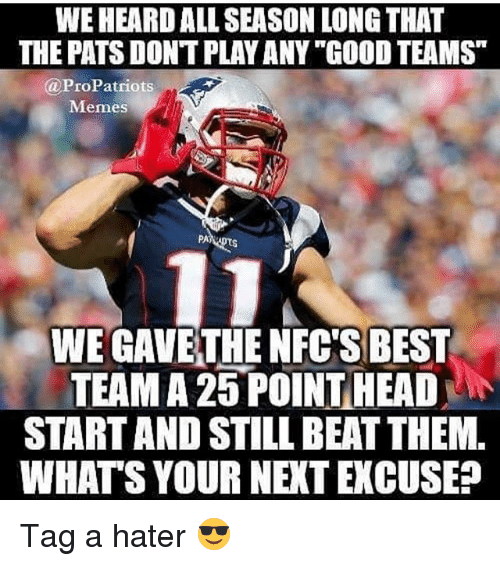 "Pro Patriots: WEHEARD ALL SEASON LONG THAT  THE PATS DONTPLAY ANY""GOOD TEAMS""  @Pro Patriots  Memes  PA  WEGAVETHE NFC'S BEST  TEAMA 25 POINT HEAD  STARTAND STILL BEAT THEM.  WHATS YOUR NENTEXCUSE? Tag a hater 😎"