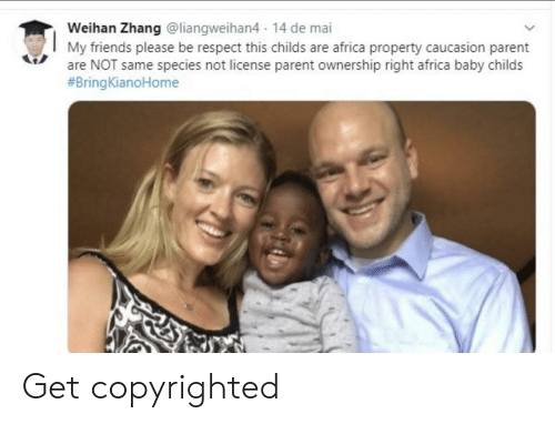 Zhang: Weihan Zhang @liangweihan4 14 de mai  My friends please be respect this childs are africa property caucasion parent  are NOT same species not license parent ownership right africa baby childs  Get copyrighted